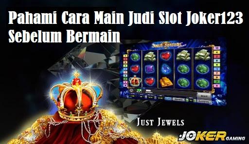 Pahami Cara Main Judi Slot Joker123 Sebelum Bermain