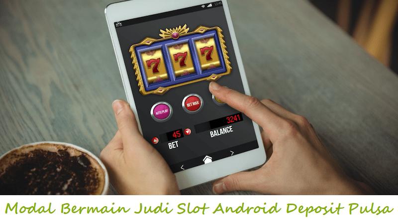 Modal Bermain Judi Slot Android Deposit Pulsa