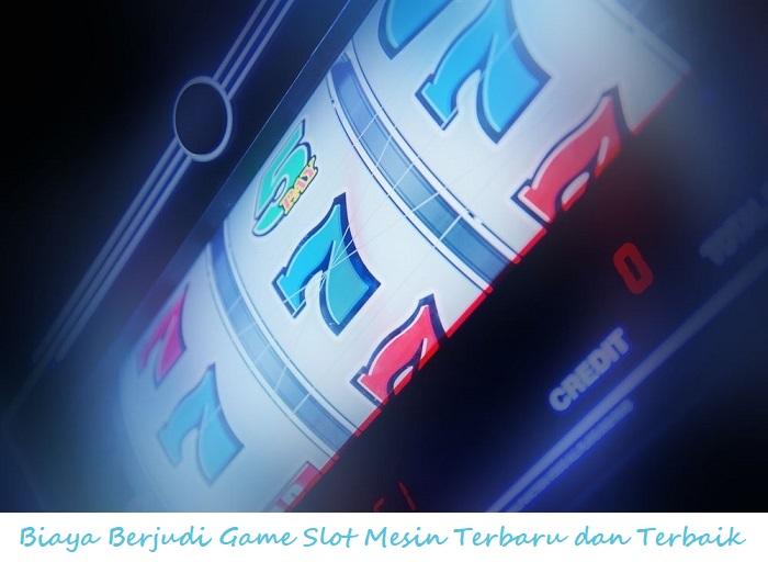 Biaya Berjudi Game Slot Mesin Terbaru dan Terbaik